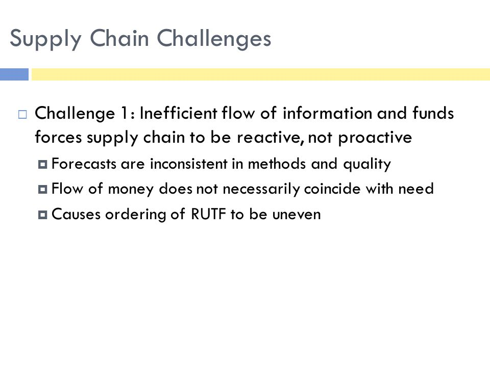  Challenge 2: Long lead times and high variability across the supply chain  Low production capacity, spikes in ordering and lumpy demand make it hard to achieve consistent lead times  Margin of error compounds at each delivery point in supply chain, making it difficult to project accurate lead times  High variability leads to low trust in the supply chain Supply Chain Challenges