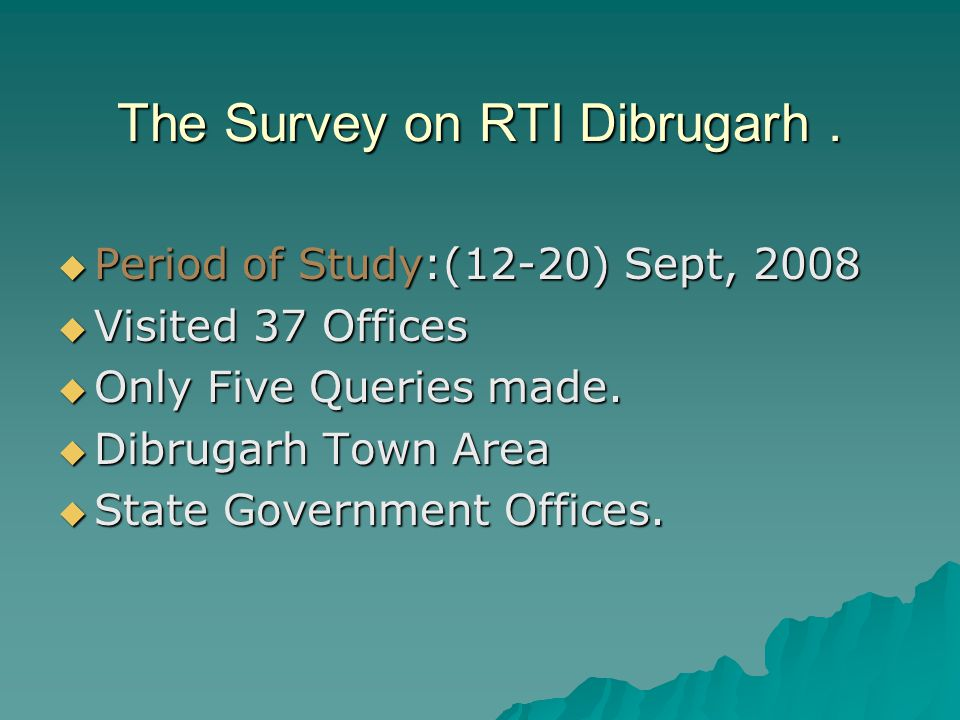 The Survey on RTI Dibrugarh.  Period of Study:(12-20) Sept, 2008  Visited 37 Offices  Only Five Queries made.  Dibrugarh Town Area  State Governm