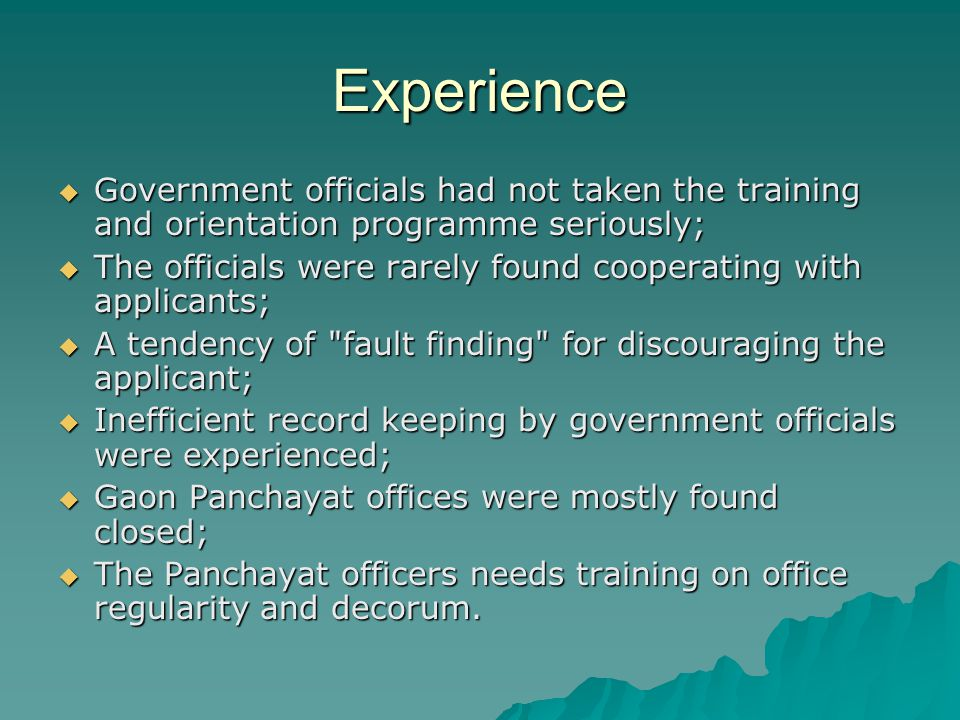 Experience  Government officials had not taken the training and orientation programme seriously;  The officials were rarely found cooperating with applicants;  A tendency of fault finding for discouraging the applicant;  Inefficient record keeping by government officials were experienced;  Gaon Panchayat offices were mostly found closed;  The Panchayat officers needs training on office regularity and decorum.
