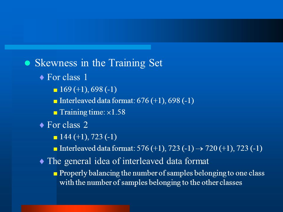 Skewness in the Training Set  For class 1  169 (+1), 698 (-1)  Interleaved data format: 676 (+1), 698 (-1)  Training time:  1.58  For class 2 