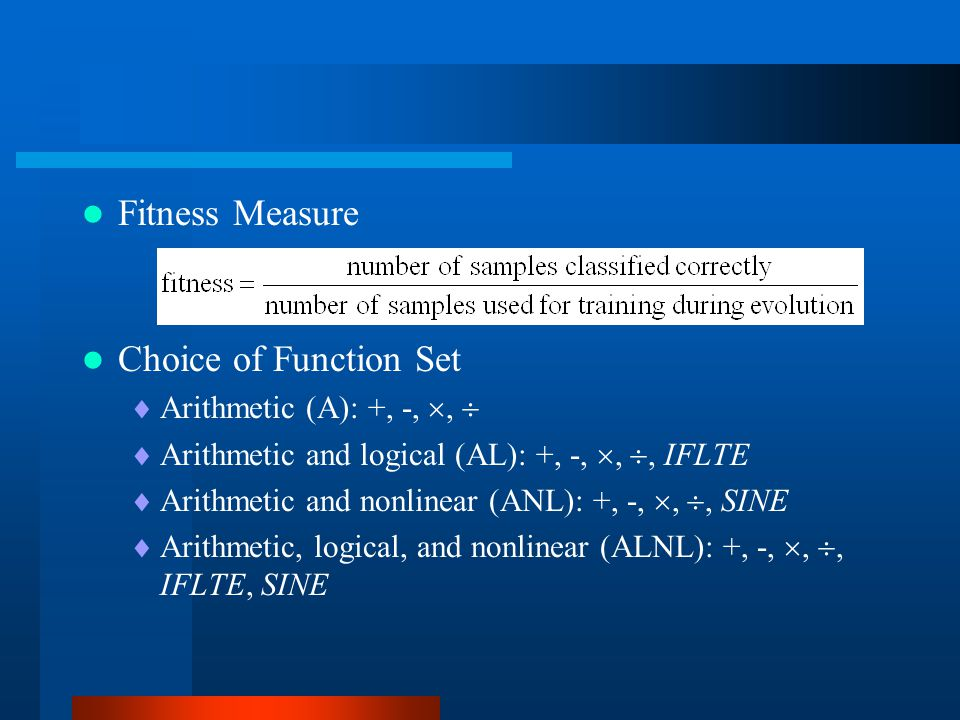Fitness Measure Choice of Function Set  Arithmetic (A): +, -, ,   Arithmetic and logical (AL): +, -, , , IFLTE  Arithmetic and nonlinear (ANL):