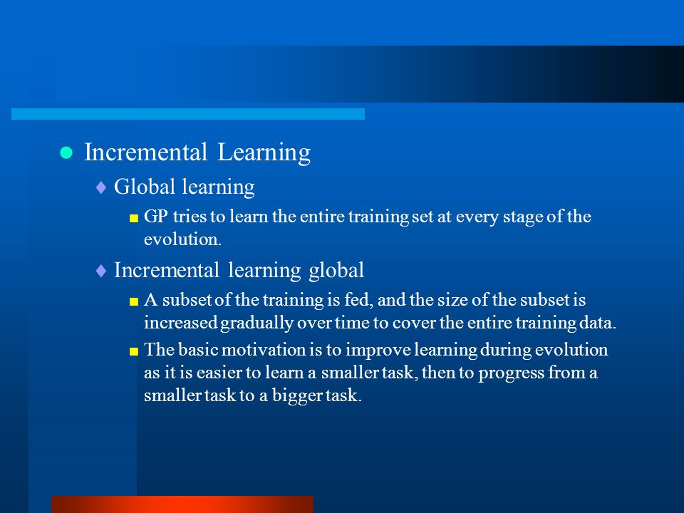 Incremental Learning  Global learning  GP tries to learn the entire training set at every stage of the evolution.  Incremental learning global  A