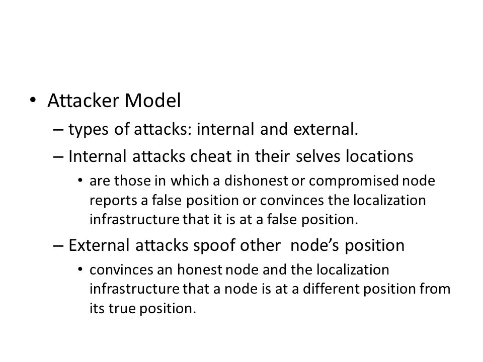 Attacker Model – types of attacks: internal and external. – Internal attacks cheat in their selves locations are those in which a dishonest or comprom