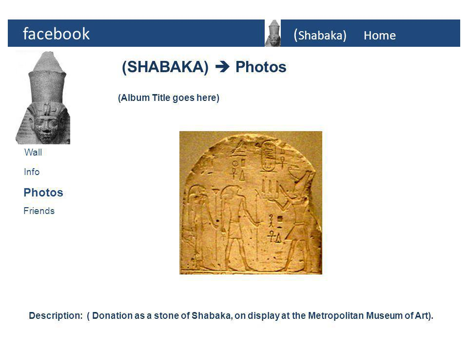 facebook ( Shabaka)Home Photos Info Friends (SHABAKA)  Photos Wall (Album Title goes here) Description: ( Donation as a stone of Shabaka, on display at the Metropolitan Museum of Art).