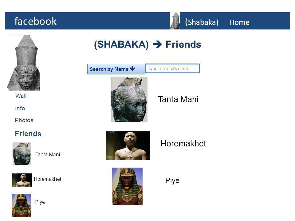 facebook ( Shabaka)Home Photos Tanta Mani Horemakhet Info Friends (SHABAKA)  Friends Wall Piye Search by Name  Type a friend's name Tanta Mani Horemakhet Piye