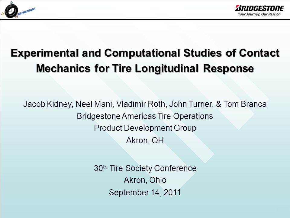 1 Experimental and Computational Studies of Contact Mechanics for Tire Longitudinal Response Jacob Kidney, Neel Mani, Vladimir Roth, John Turner, & Tom Branca Bridgestone Americas Tire Operations Product Development Group Akron, OH 30 th Tire Society Conference Akron, Ohio September 14, 2011
