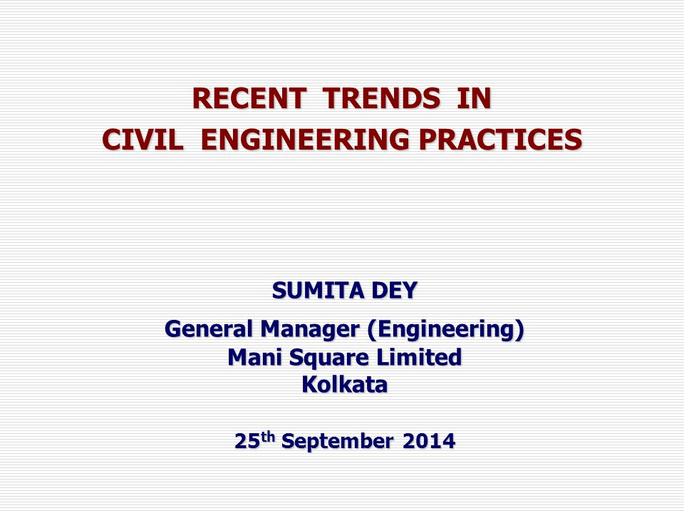 RECENT TRENDS IN CIVIL ENGINEERING PRACTICES SUMITA DEY General Manager (Engineering) Mani Square Limited Kolkata 25 th September 2014