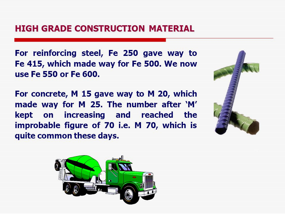 HIGH GRADE CONSTRUCTION MATERIAL For reinforcing steel, Fe 250 gave way to Fe 415, which made way for Fe 500.