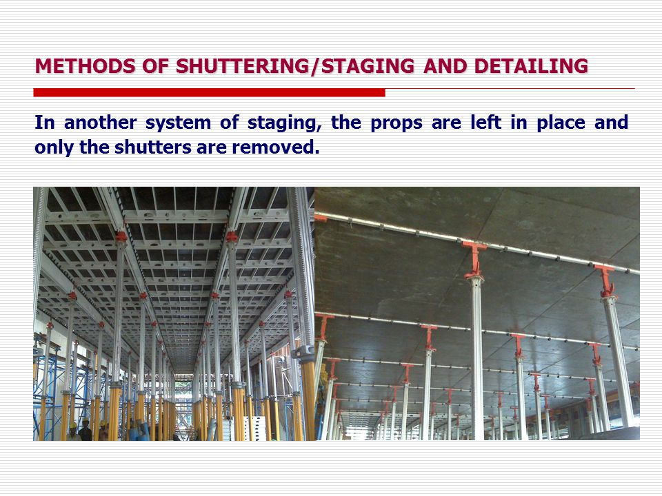 METHODS OF SHUTTERING/STAGING AND DETAILING In another system of staging, the props are left in place and only the shutters are removed.