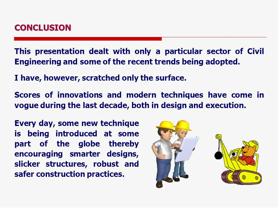CONCLUSION This presentation dealt with only a particular sector of Civil Engineering and some of the recent trends being adopted. Every day, some new