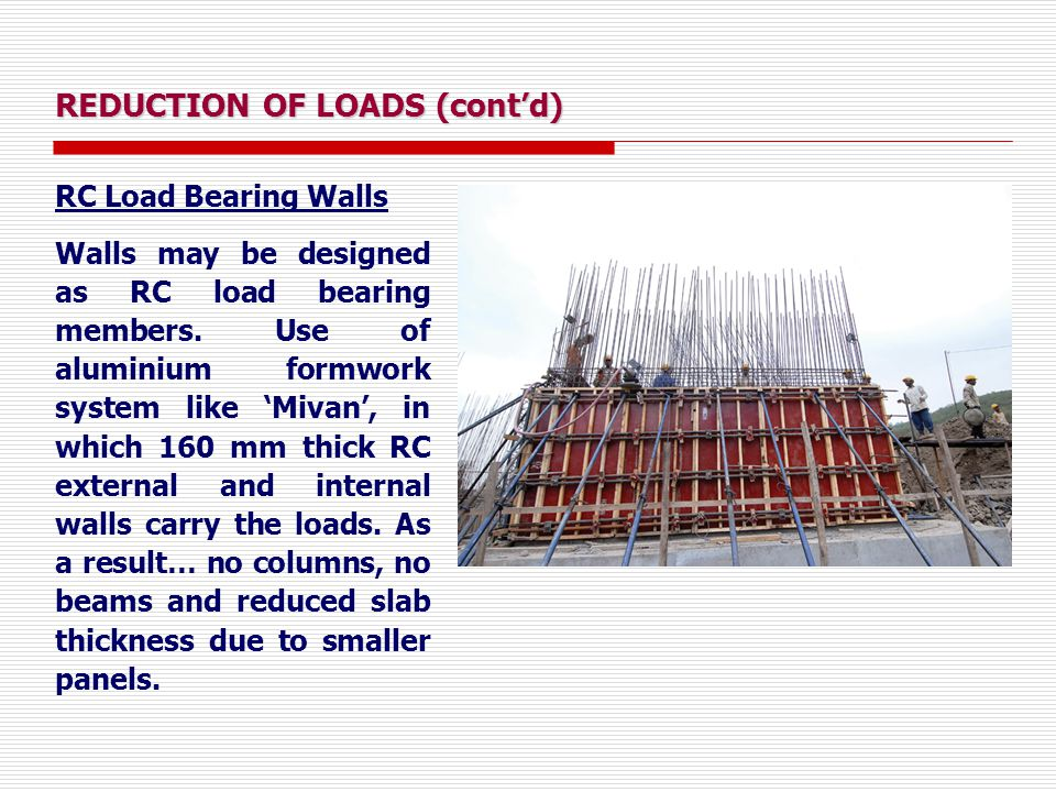 REDUCTION OF LOADS (cont'd) RC Load Bearing Walls Walls may be designed as RC load bearing members. Use of aluminium formwork system like 'Mivan', in