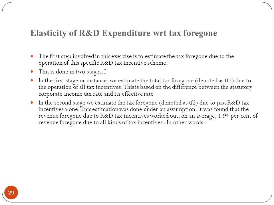 Elasticity of R&D Expenditure wrt tax foregone 29 The first step involved in this exercise is to estimate the tax foregone due to the operation of this specific R&D tax incentive scheme.