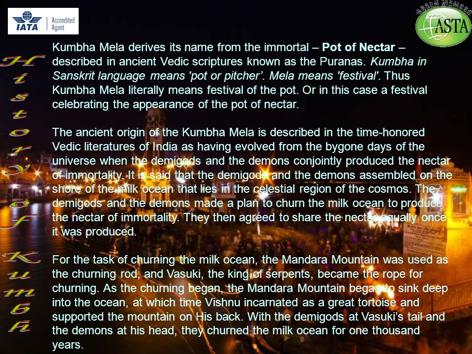 Kumbha Mela derives its name from the immortal – Pot of Nectar – described in ancient Vedic scriptures known as the Puranas.