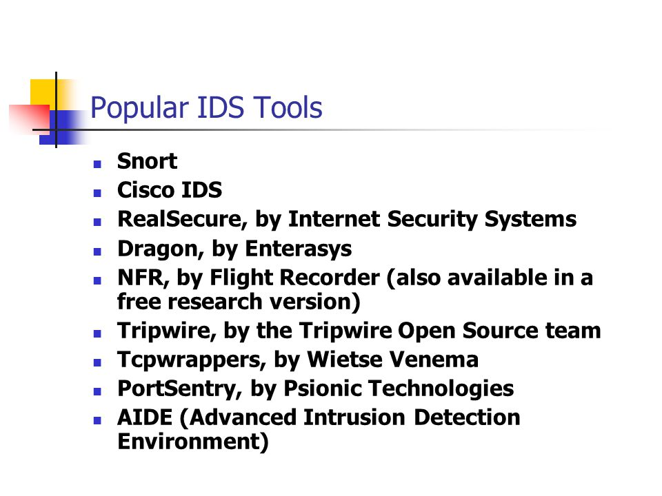 Popular IDS Tools Snort Cisco IDS RealSecure, by Internet Security Systems Dragon, by Enterasys NFR, by Flight Recorder (also available in a free research version) Tripwire, by the Tripwire Open Source team Tcpwrappers, by Wietse Venema PortSentry, by Psionic Technologies AIDE (Advanced Intrusion Detection Environment)