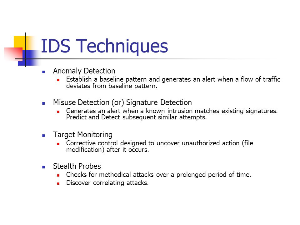 IDS Techniques Anomaly Detection Establish a baseline pattern and generates an alert when a flow of traffic deviates from baseline pattern.