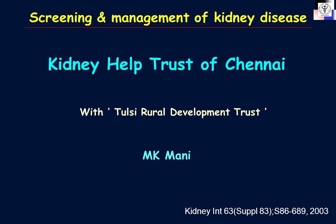 Kidney Help Trust of Chennai MK Mani With ' Tulsi Rural Development Trust ' Kidney Int 63(Suppl 83);S86-689, 2003 Screening & management of kidney disease