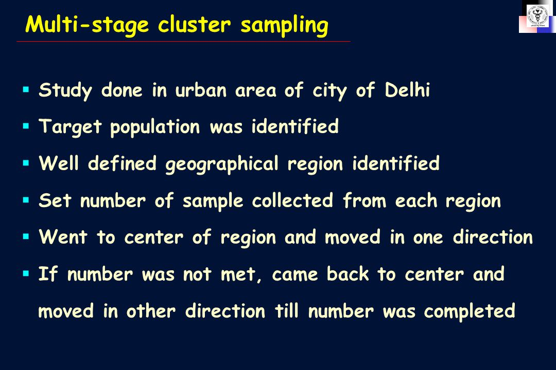 Multi-stage cluster sampling  Study done in urban area of city of Delhi  Target population was identified  Well defined geographical region identified  Set number of sample collected from each region  Went to center of region and moved in one direction  If number was not met, came back to center and moved in other direction till number was completed