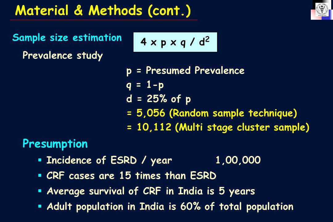 4 x p x q / d 2 Sample size estimation Prevalence study p = Presumed Prevalence q = 1-p d = 25% of p = 5,056 (Random sample technique) = 10,112 (Multi stage cluster sample) Presumption  Incidence of ESRD / year1,00,000  CRF cases are 15 times than ESRD  Average survival of CRF in India is 5 years  Adult population in India is 60% of total population Material & Methods (cont.)
