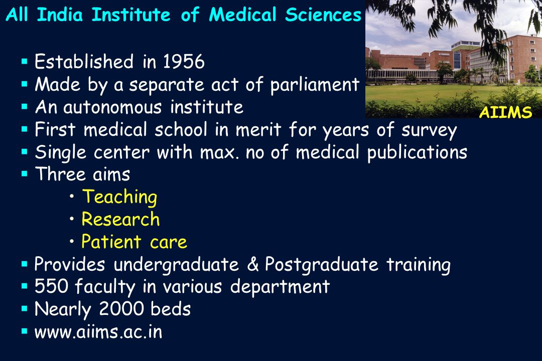 All India Institute of Medical Sciences AIIMS  Established in 1956  Made by a separate act of parliament  An autonomous institute  First medical school in merit for years of survey  Single center with max.