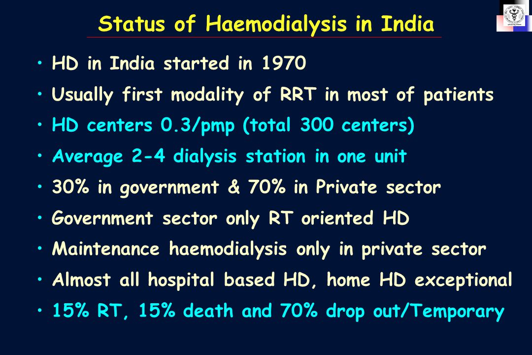 Status of Haemodialysis in India HD in India started in 1970 Usually first modality of RRT in most of patients HD centers 0.3/pmp (total 300 centers)