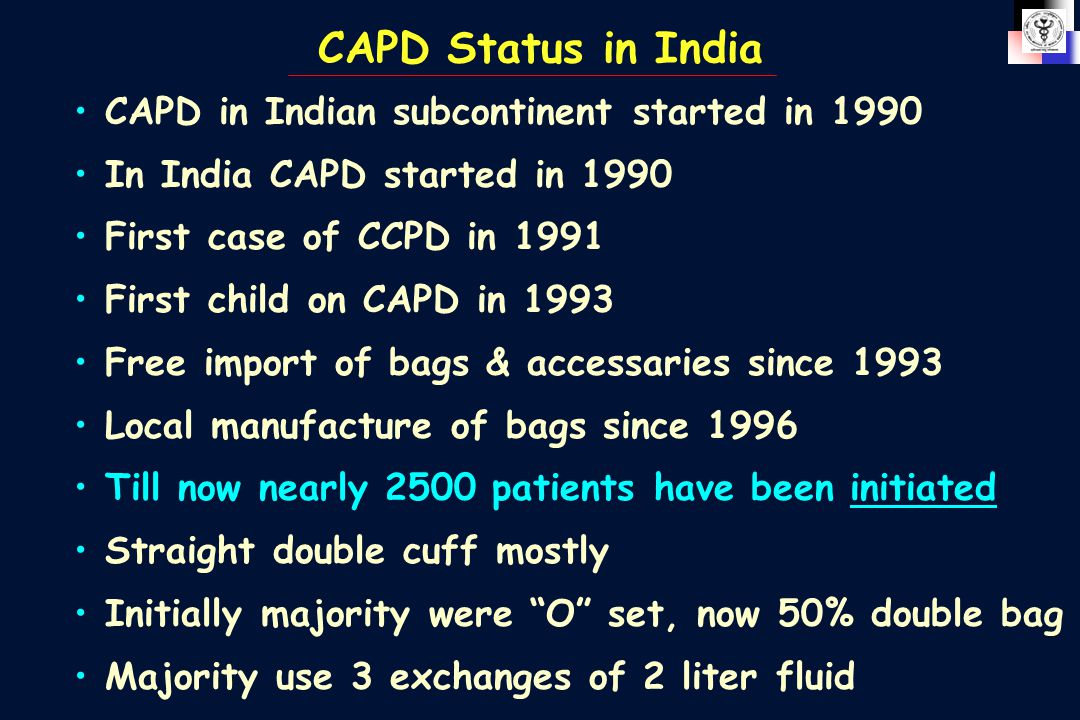 CAPD Status in India CAPD in Indian subcontinent started in 1990 In India CAPD started in 1990 First case of CCPD in 1991 First child on CAPD in 1993 Free import of bags & accessaries since 1993 Local manufacture of bags since 1996 Till now nearly 2500 patients have been initiated Straight double cuff mostly Initially majority were O set, now 50% double bag Majority use 3 exchanges of 2 liter fluid