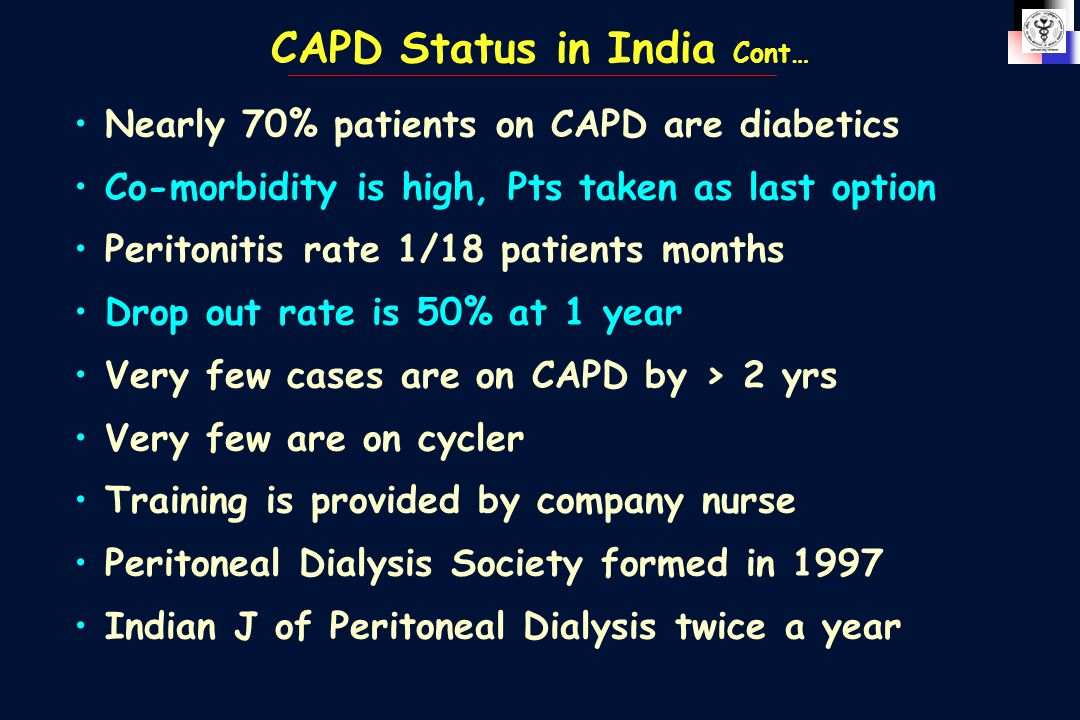 CAPD Status in India Cont… Nearly 70% patients on CAPD are diabetics Co-morbidity is high, Pts taken as last option Peritonitis rate 1/18 patients mon