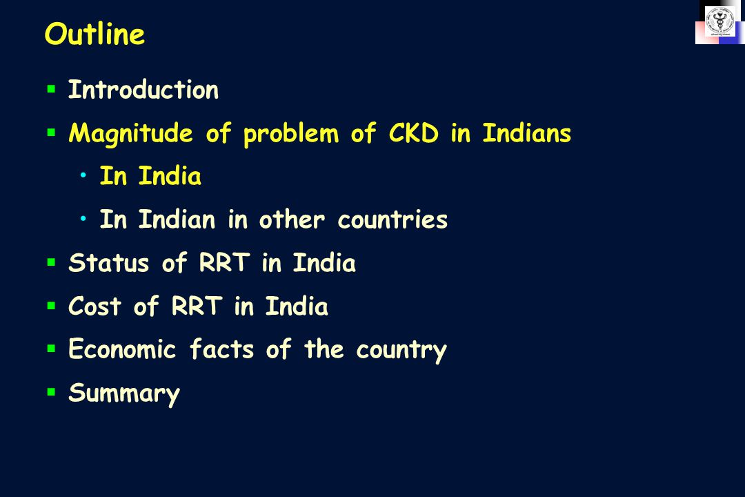 Outline  Introduction  Magnitude of problem of CKD in Indians In India In Indian in other countries  Status of RRT in India  Cost of RRT in India  Economic facts of the country  Summary