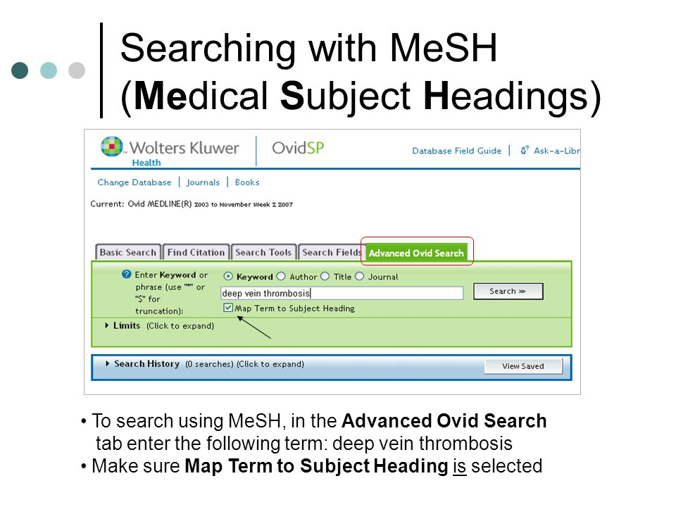 Searching with MeSH (Medical Subject Headings) To search using MeSH, in the Advanced Ovid Search tab enter the following term: deep vein thrombosis Make sure Map Term to Subject Heading is selected