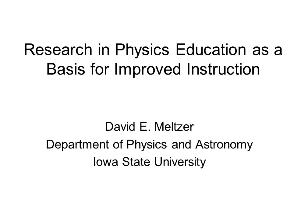 Research in Physics Education as a Basis for Improved Instruction David E.