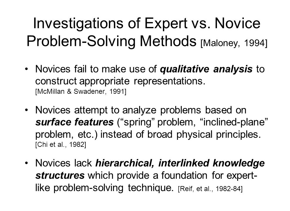 Investigations of Expert vs. Novice Problem-Solving Methods [Maloney, 1994] Novices fail to make use of qualitative analysis to construct appropriate
