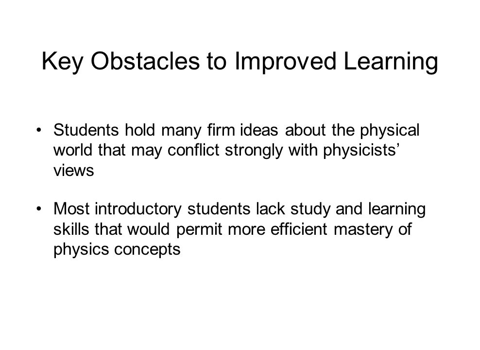 Key Obstacles to Improved Learning Students hold many firm ideas about the physical world that may conflict strongly with physicists' views Most introductory students lack study and learning skills that would permit more efficient mastery of physics concepts