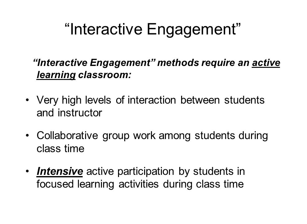 Interactive Engagement Interactive Engagement methods require an active learning classroom: Very high levels of interaction between students and instructor Collaborative group work among students during class time Intensive active participation by students in focused learning activities during class time