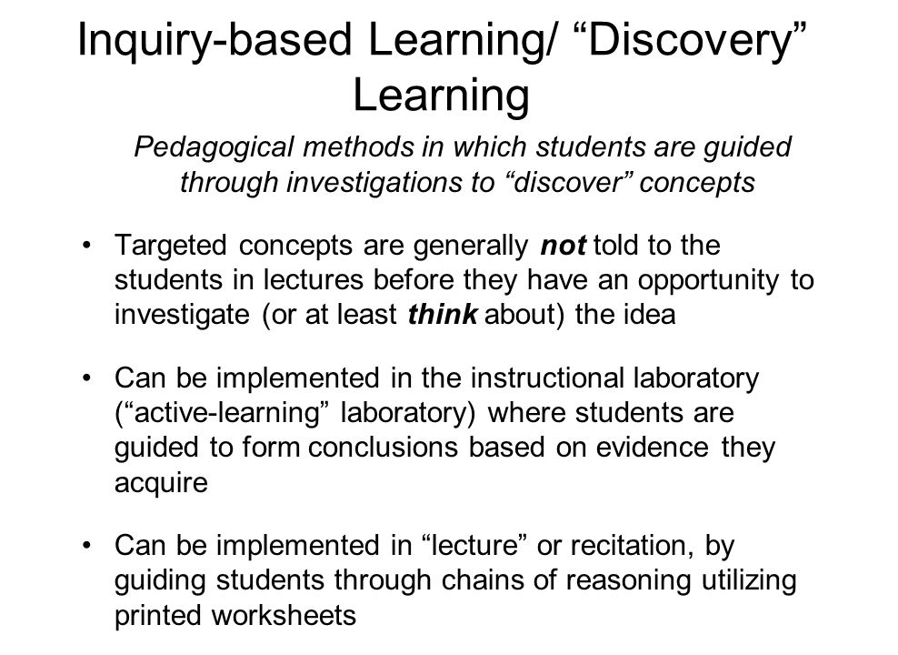 "Inquiry-based Learning/ ""Discovery"" Learning Pedagogical methods in which students are guided through investigations to ""discover"" concepts Targeted c"