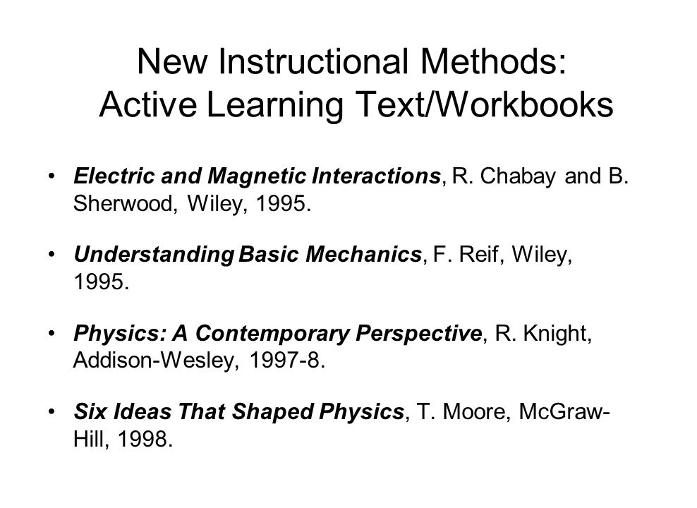 New Instructional Methods: Active Learning Text/Workbooks Electric and Magnetic Interactions, R. Chabay and B. Sherwood, Wiley, 1995. Understanding Ba