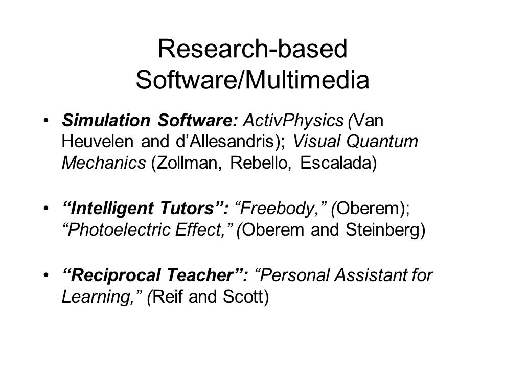 Research-based Software/Multimedia Simulation Software: ActivPhysics (Van Heuvelen and d'Allesandris); Visual Quantum Mechanics (Zollman, Rebello, Esc