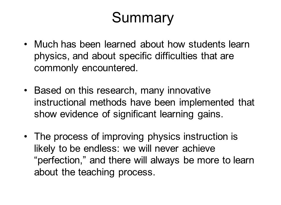 Summary Much has been learned about how students learn physics, and about specific difficulties that are commonly encountered.