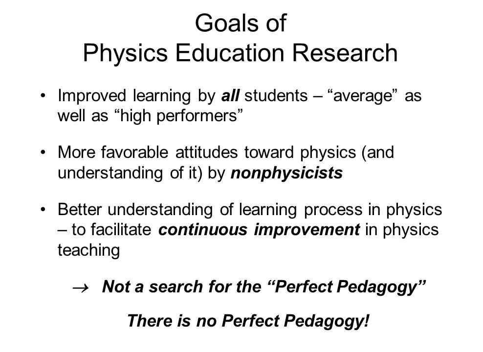 "Goals of Physics Education Research Improved learning by all students – ""average"" as well as ""high performers"" More favorable attitudes toward physics"