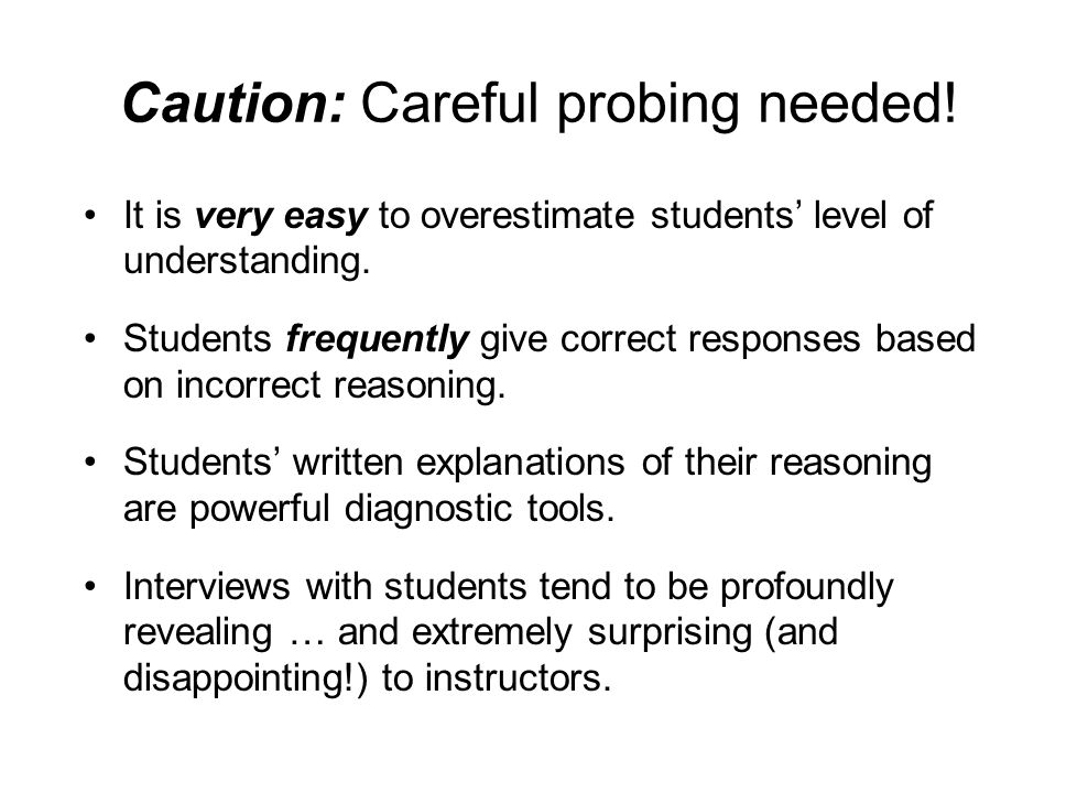 Caution: Careful probing needed! It is very easy to overestimate students' level of understanding. Students frequently give correct responses based on