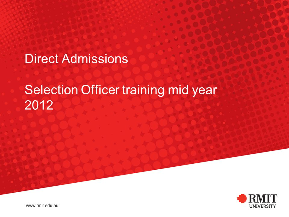 RMIT University©2012 32 Important contacts Info Corner Admissions College Admissions Managers 03 9925 2260 study@rmit.edu.au 03 9925 8795 directadmissions@rmit.edu.au BUS – Vivienne Neufeld 03 9925 1393 DSC – Kristy Capper 03 9925 2186 SEH – Jenny Perrie 03 9925 2049 Training material Admissions Selection Officer Training