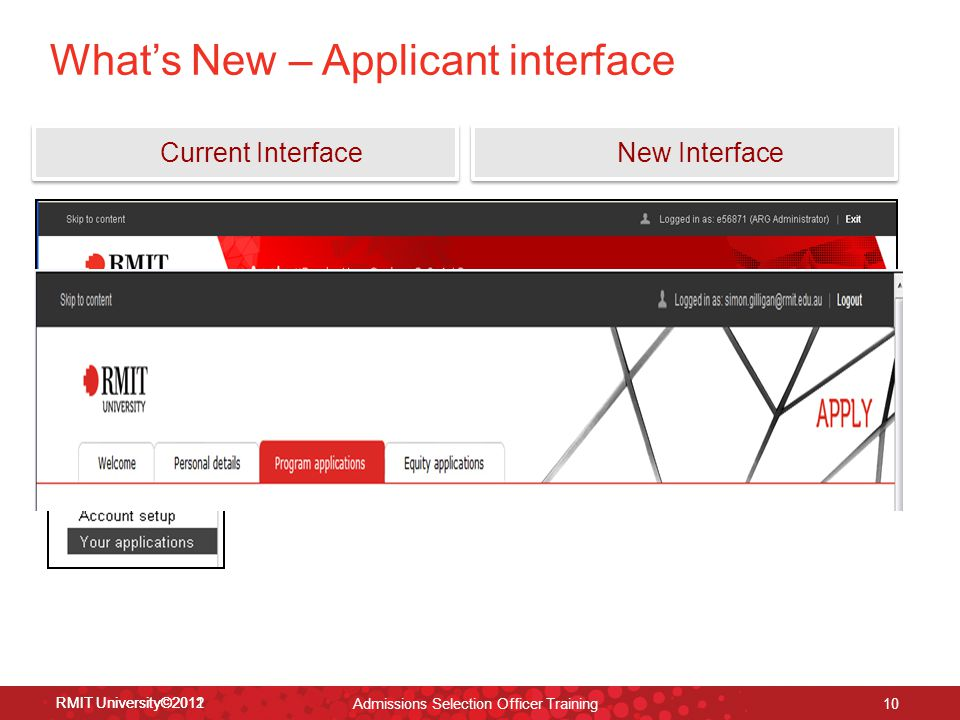 RMIT University©2012 10 RMIT University©2011 What's New – Applicant interface Current Interface New Interface Admissions Selection Officer Training