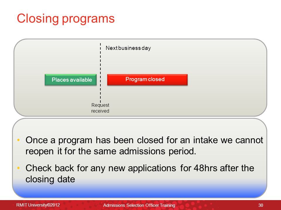 RMIT University©2012 30 Program closed Closing programs Next business day Request received Once a program has been closed for an intake we cannot reopen it for the same admissions period.