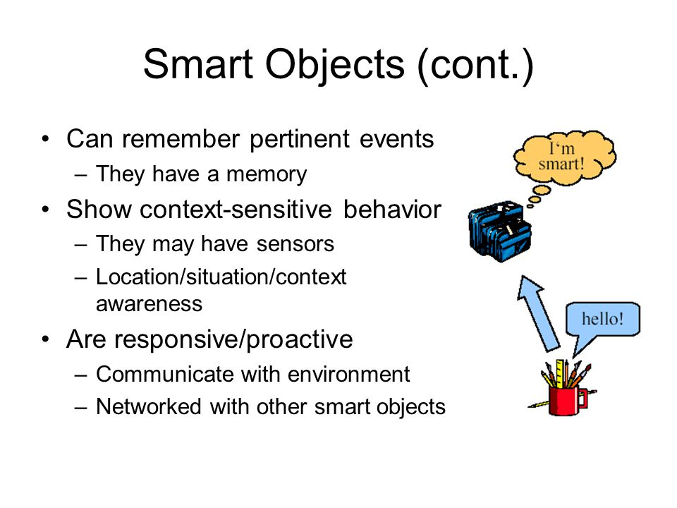 Smart Objects (cont.) Can remember pertinent events –They have a memory Show context-sensitive behavior –They may have sensors –Location/situation/context awareness Are responsive/proactive –Communicate with environment –Networked with other smart objects