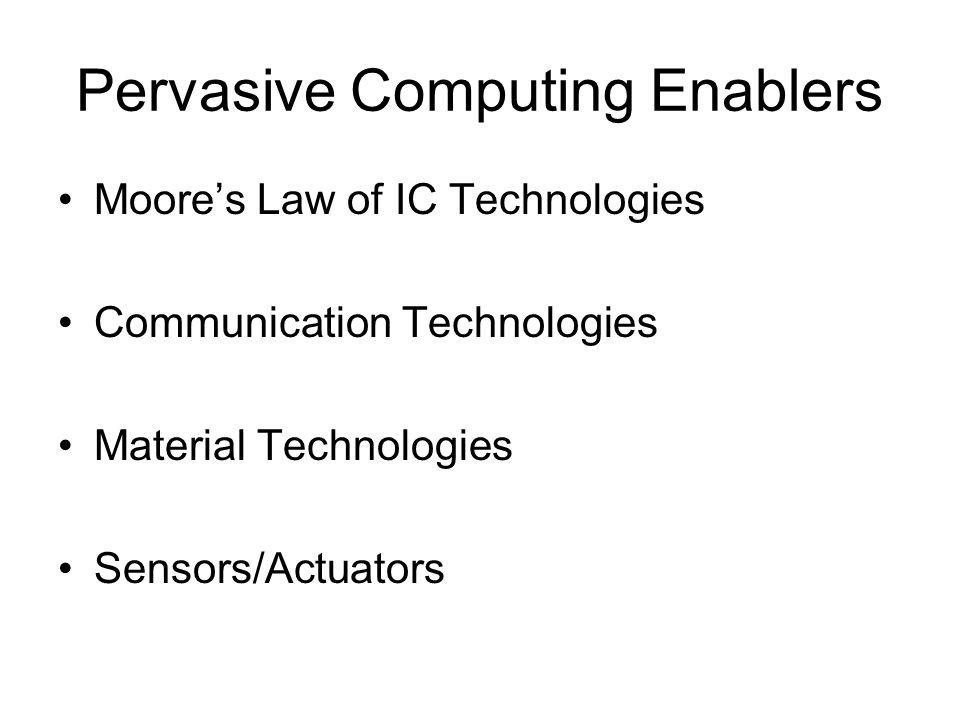 Pervasive Computing Enablers Moore's Law of IC Technologies Communication Technologies Material Technologies Sensors/Actuators