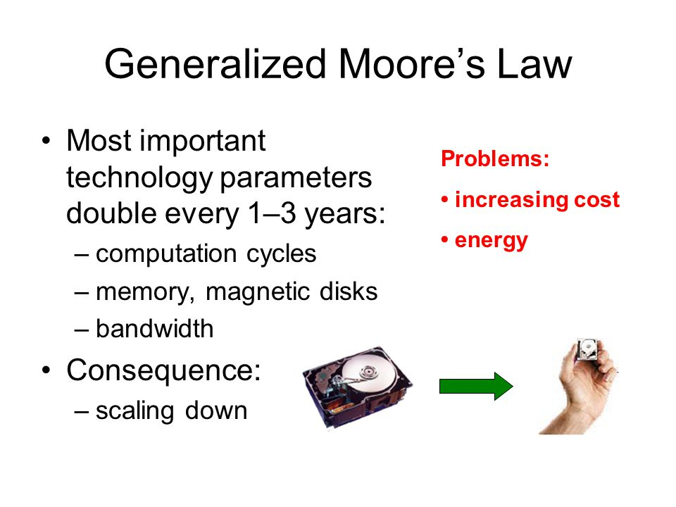 Generalized Moore's Law Most important technology parameters double every 1–3 years: –computation cycles –memory, magnetic disks –bandwidth Consequenc
