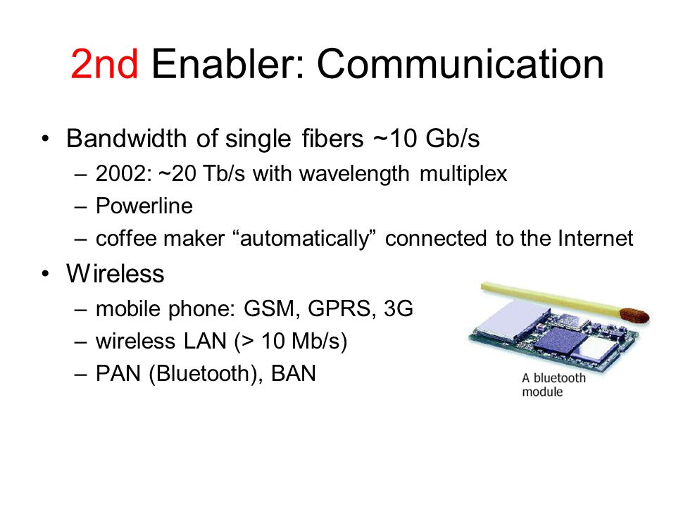 2nd Enabler: Communication Bandwidth of single fibers ~10 Gb/s –2002: ~20 Tb/s with wavelength multiplex –Powerline –coffee maker automatically connected to the Internet Wireless –mobile phone: GSM, GPRS, 3G –wireless LAN (> 10 Mb/s) –PAN (Bluetooth), BAN