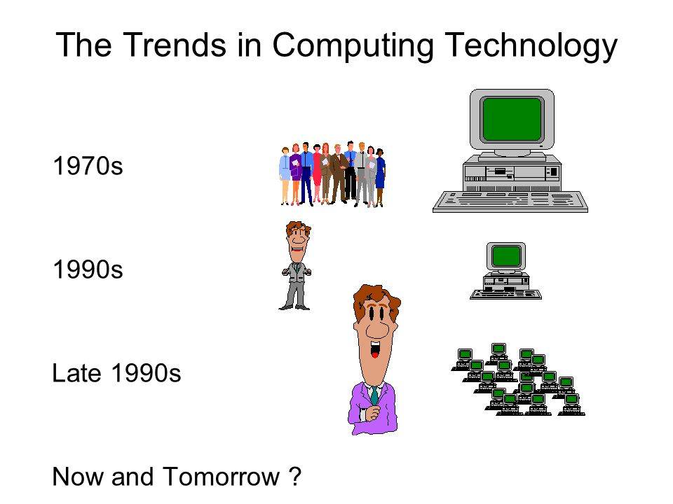 The Trends in Computing Technology 1970s 1990s Late 1990s Now and Tomorrow ?