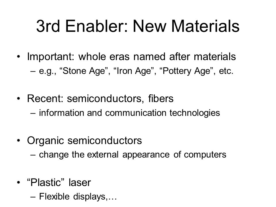 """3rd Enabler: New Materials Important: whole eras named after materials –e.g., """"Stone Age"""", """"Iron Age"""", """"Pottery Age"""", etc. Recent: semiconductors, fib"""