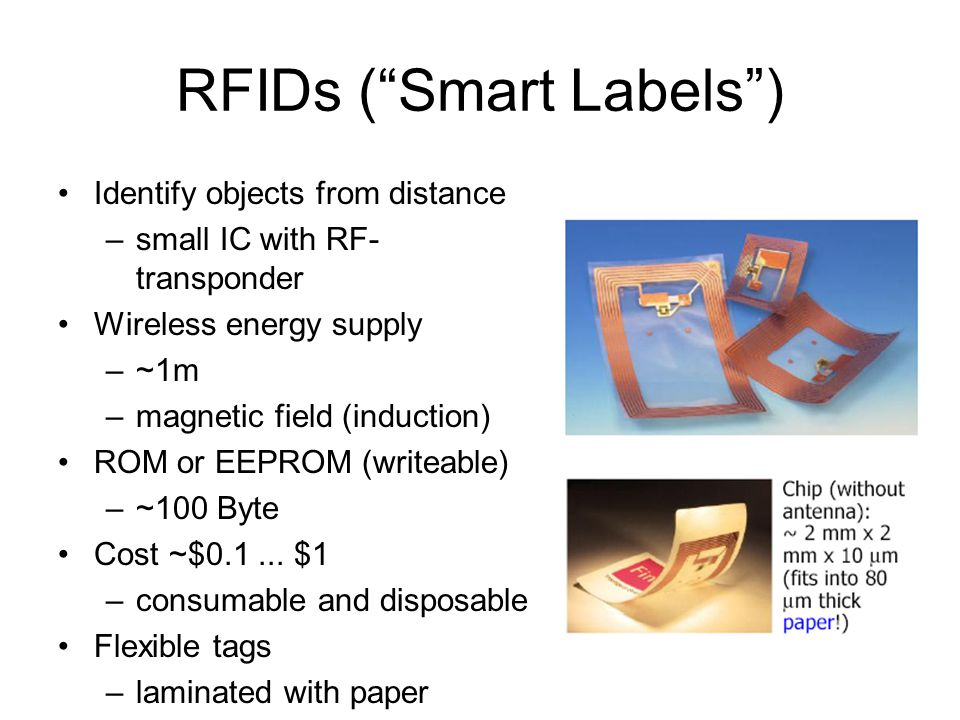 RFIDs ( Smart Labels ) Identify objects from distance –small IC with RF- transponder Wireless energy supply –~1m –magnetic field (induction) ROM or EEPROM (writeable) –~100 Byte Cost ~$0.1...