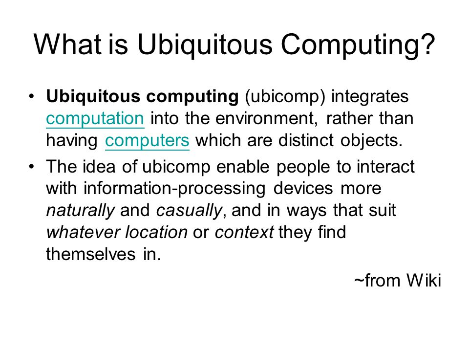 What is Ubiquitous Computing? Ubiquitous computing (ubicomp) integrates computation into the environment, rather than having computers which are disti
