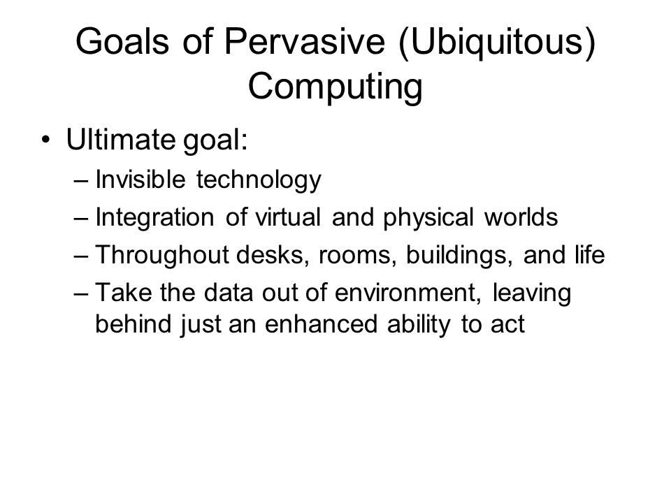 Goals of Pervasive (Ubiquitous) Computing Ultimate goal: –Invisible technology –Integration of virtual and physical worlds –Throughout desks, rooms, b